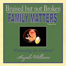 Bruised But Not Broken: Family Matters Volume I: Protecting the Unborn - Angela Williams