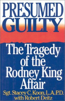 Presumed Guilty: The Tragedy of the Rodney King Affair - Stacey Koon