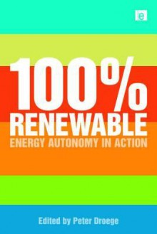 100 Per Cent Renewable: Energy Autonomy in Action - Peter Droege