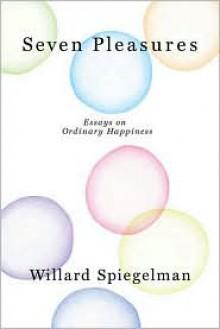 Seven Pleasures: Essays on Ordinary Happiness - Willard Spiegelman