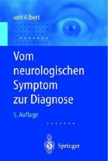 Vom Neurologischen Symptom Zur Diagnose: Differentialdiagnostische Leitprogramme - Hans-Henning Von Albert, F. Marguth