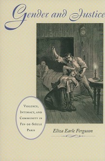 Gender and Justice: Violence, Intimacy, and Community in Fin-de-Siècle Paris - Eliza Earle Ferguson