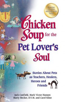 Chicken Soup For The Pet Lovers Soul: Stories About Pets As Teachers, Healers, Heroes And Friends - Jack Canfield, Carol Kline