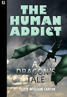 The Human Addict: A Dragon's Tale - Scott William Carter