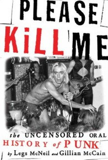 Please Kill Me: The Uncensored Oral History of Punk - Legs McNeil,Gillian McCain