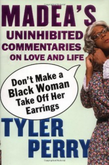 Don't Make a Black Woman Take Off Her Earrings: Madea's Uninhibited Commentaries on Love and Life - Tyler Perry