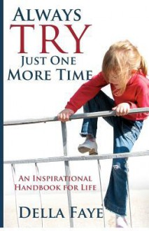 Always Try Just One More Time: Inspirational Handbook for Life - Della Faye