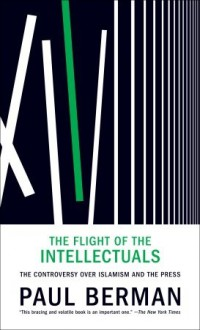 The Flight of the Intellectuals: The Controversy Over Islamism and the Press - Paul Berman