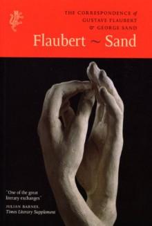 The Correspondence of Gustave Flaubert & George Sand: Flaubert - Sand - Gustave Flaubert, George Sand