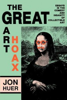 The Great Art Hoax: Essays in the Comedy and Insanity of Collectible Art - Jon Huer