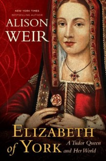 Elizabeth of York: A Tudor Queen and Her World - Alison Weir