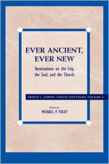 Ever Ancient, Ever New: Ruminations on the City, the Soul, and the Church - Ernest L. Fortin, Michael P. Foley