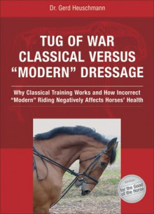 Tug of War: Classical Versus Modern Dressage: Why Classical Training Works and How Incorrect Riding Negatively Affects Horses' Health - Gerd Heuschmann, Reina Abelshauser
