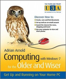 Computing with Windows 7 for the Older and Wiser: Get Up and Running on Your Home PC - Adrian Arnold