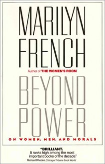 Beyond Power: On Women, Men and Morals - Marilyn French