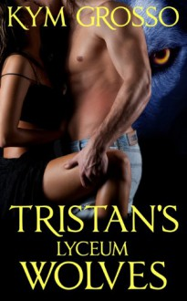 Tristan's Lyceum Wolves (Immortals of New Orleans Book 3) - Kym Grosso