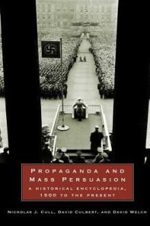 Propaganda And Mass Persuasion: A Historical Encyclopedia, 1500 To The Present - Nicholas John Cull, David Welch, David Culbert