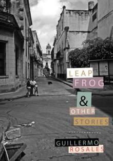 Leapfrog and Other Stories - Guillermo Rosales, Anna Kushner