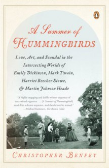 A Summer of Hummingbirds: Love, Art, and Scandal in the Intersecting Worlds of Emily Dickinson, Mark Twain, Harriet Beecher Stowe, and Martin Johnson Heade - Christopher Benfey