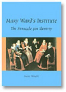 Mary Ward's Institute: The Struggle for Identity - Mary Wright