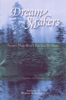 Dream Makers: Stories That Won't Put You To Sleep - Writers Roundtable, Val Dumond