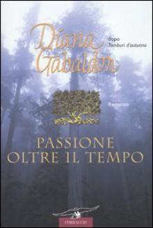 Passione oltre il tempo - Diana Gabaldon, Valeria Galassi