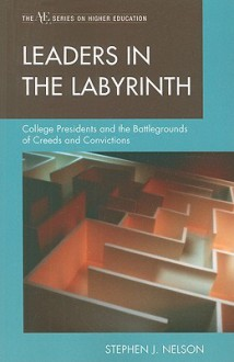 Leaders in the Labyrinth: College Presidents and the Battlegrounds of Creeds and Convictions (The Ace/Praeger Series on Higher Education) - Stephen J. Nelson