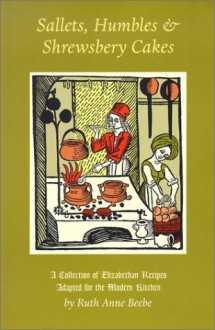 Sallets, Humbles & Shrewsbery Cakes: A Collection of Elizabethan Recipes Adapted for the Modern Kitchen - Ruth Anne Beebe
