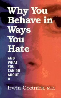 Why You Behave In Ways You Hate: And What You Can Do About It - Irwin Gootnick