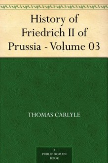 History of Friedrich II of Prussia Called Frederick the Great, Part 3 - Thomas Carlyle
