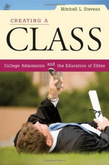 Creating a Class: College Admissions and the Education of Elites - Mitchell L. Stevens