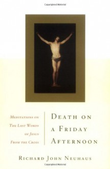 Death On A Friday Afternoon Meditations On The Last Words Of Jesus From The Cross - Richard John Neuhaus