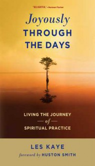 Joyously Through the Days: Living the Journey of Spiritual Practice - Les Kaye, Huston Smith