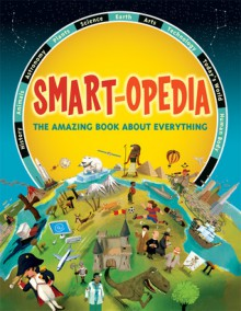Smart-opedia: The Amazing Book About Everything - Eve Drobot