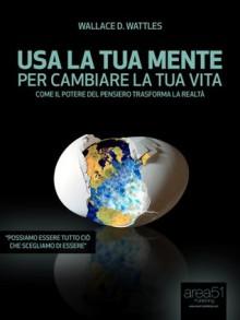 Usa la tua mente per cambiare la tua vita (Self-Help e Scienza della Mente) (Italian Edition) - Wallace D. Wattles