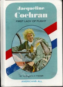 Jacqueline Cochran: First Lady of Flight - Marquita O. Fisher