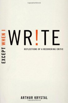 Except When I Write: Reflections of a Recovering Critic - Arthur Krystal