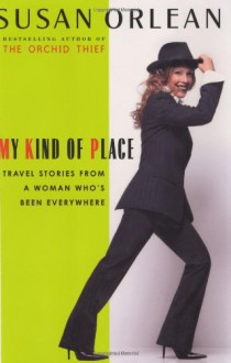 My Kind of Place: Travel Stories from a Woman Who's Been Everywhere - Susan Orlean