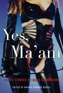 Yes, Ma'am: Erotic Stories of Male Submission - Rachel Kramer Bussel