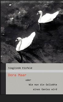 Dora Maar Oder Wie Man Die Geliebte Eines Genies Wird - Sieglinde Eisfeld
