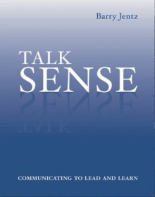 Talk Sense: Communicating to Lead and Learn - Barry Jentz