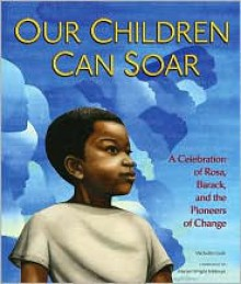 Our Children Can Soar: A Celebration of Rosa, Barack, and the Pioneers of Change - Michelle Cook, Bryan Collier, Diane Dillon, Eric Velasquez, Frank Morrison, James E. Ransome, Leo Dillon, Pat Cummings, E.B. Lewis, R. Gregory Christie, A.G. Ford, Charlotte Riley-Webb, Cozbi Cabrera, Shadra Strickland, James Ransome, Marian Wright Edelman
