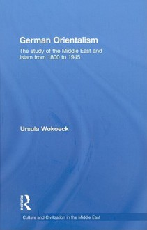 German Orientalism: The Study of the Middle East and Islam from 1800 to 1945 - Ursula Wokoeck