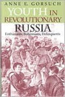 Youth in Revolutionary Russia: Enthusiasts, Bohemians, Delinquents - Anne E. Gorsuch