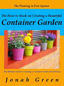 The How to Book on Creating a Beautiful Container Garden: Grow Robust Flowers and Produce All Will Envy (The Jonah Green Series(What to Plant in Pots & How to Plant in Pots) - Jonah Green