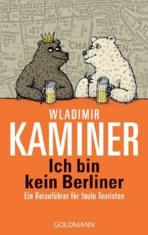 Ich bin kein Berliner: Ein Reiseführer für faule Touristen - Wladimir Kaminer;Vitali Konstantinov