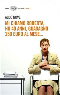 Mi chiamo Roberta, ho 40 anni, guadagno 250 euro al mese - Aldo Nove