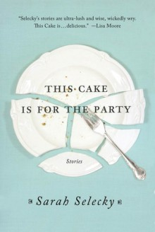 This Cake Is for the Party - Sarah Selecky