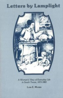 Letters by Lamplight: A Womans View of Everyday Life in South Texas, 1873-1883. - Lois Myers, A.J. Jacobs