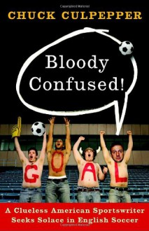 Bloody Confused!: A Clueless American Sportswriter Seeks Solace in English Soccer - Chuck Culpepper